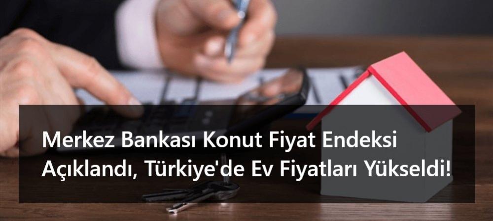 Merkez Bankası Konut Fiyat Endeksi Açıklandı, Türkiye'de Ev Fiyatları Yükseldi!